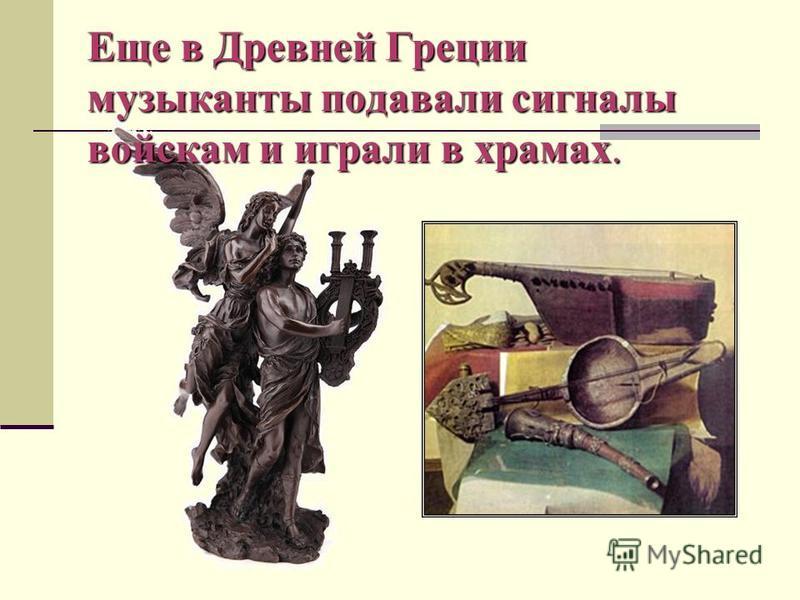 Еще в Древней Греции музыканты подавали сигналы войскам и играли в храмах.