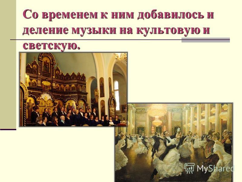 Со временем к ним добавилось и деление музыки на культовую и светскую.