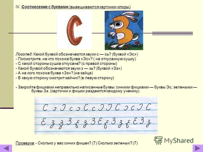 IV. Соотнесение с буквами (вывсешиваются картинки-опоры) Логопед: Какой буквой обозначаются звуки с сь? (буквой «Эс») - Посмотрите, на что похожа буква «Эс»? ( на откусанную сушку) - С какой стороны сушка откусана? (с правой стороны) - Какой буквой о