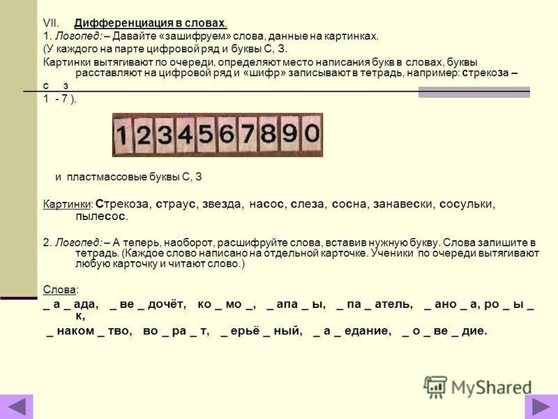 VII. Дифференциация в словах. 1. Логопед: – Давайте «зашифруем» слова, данные на картинках. (У каждого на парте цифровой ряд и буквы С, З. Картинки вытягивают по очереди, определяют место написания букв в словах, буквы расставляют на цифровой ряд и «