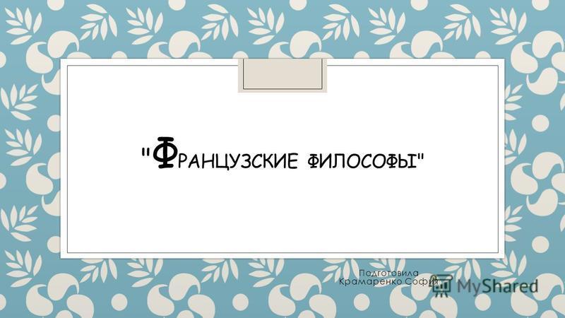 Ф РАНЦУЗСКИЕ ФИЛОСОФЫ Подготовила Крамаренко София