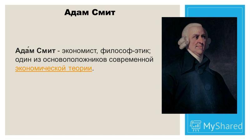 Адам Смит Ада́м Смит - экономист, философ-этик; один из основоположников современной экономической теории. экономической теории