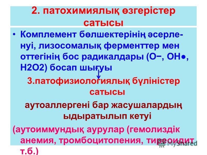2. патохимиялық өзгерістер сатысы Комплемент бөлшектерінің әсерле- нуі, лизосомалық ферменттер мен оттегінің бос радикалдары (О, ОН, Н2О2) босап шығуы 3.патофизиологиялық бүліністер сатысы аутоаллергені бар жасушалардың ыдыратылып кетуі (аутоиммундық