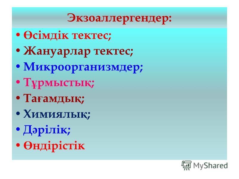 Экзоаллергендер: Ө сімдік тектес; Жануарлар тектес; Микроорганизмдер; Т ұ рмысты қ ; Та ғ амды қ ; Химиялы қ ; Д ә рілік; Ө ндірістік