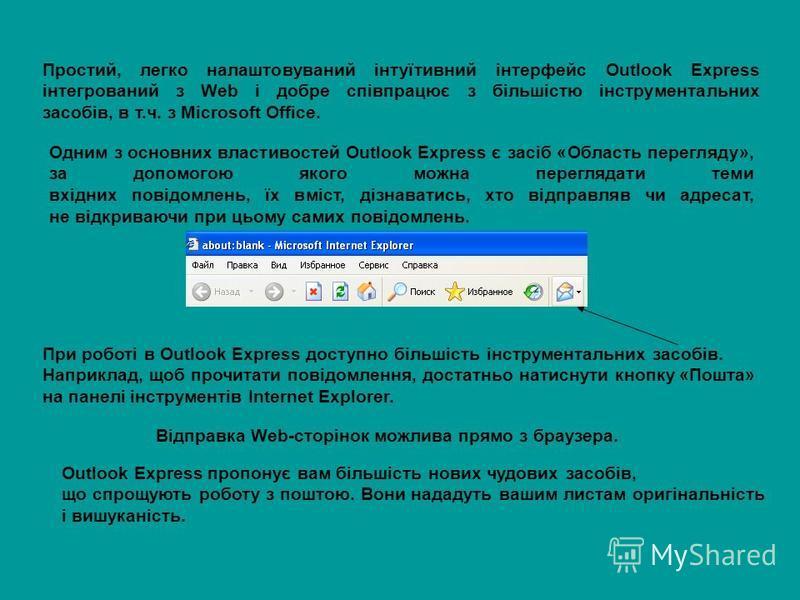Простий, легко налаштовуваний інтуїтивний інтерфейс Outlook Express інтегрований з Web і добре співпрацює з більшістю інструментальних засобів, в т.ч. з Microsoft Office. Одним з основних властивостей Outlook Express є засіб «Область перегляду», за д