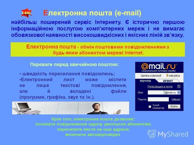 Електронна пошта (e-mail) найбільш поширений сервіс Інтернету. Є історично першою інформаційною послугою компютерних мереж і не вимагає обовязкової наявності високошвидкісних і якісних ліній звязку. Переваги перед звичайною поштою: швидкість пересила