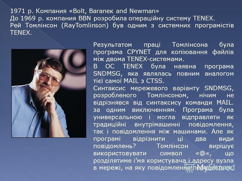 1971 р. Компания «Bolt, Baraneк and Newman» До 1969 р. компания BBN розробила операційну систему TENEX. Рей Томлінсон (RayTomlinson) був одним з системних програмістів TENEX. Результатом праці Томлінсона була програма CPYNET для копіювання файлів між