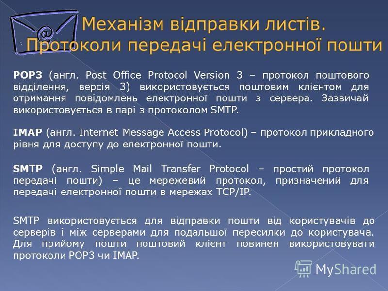 IMAP (англ. Internet Message Access Protocol) – протокол прикладного рівня для доступу до електронної пошти. POP3 (англ. Post Office Protocol Version 3 – протокол поштового відділення, версія 3) використовується поштовим клієнтом для отримання повідо