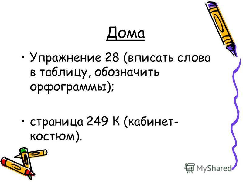 Дома Упражнение 28 (вписать слова в таблицу, обозначить орфограммы); страница 249 К (кабинет- костюм).