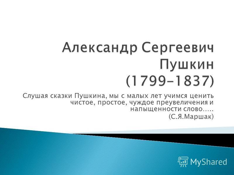 Слушая сказки Пушкина, мы с малых лет учимся ценить чистое, простое, чуждое преувеличения и напыщенности слово….. (С.Я.Маршак)