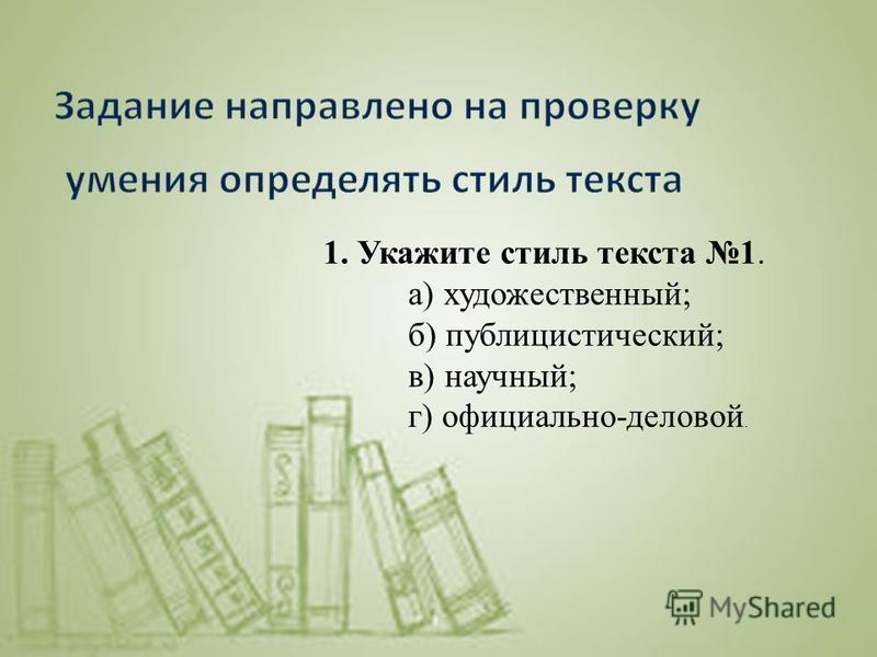 1. Укажите стиль текста 1. а) художественный; б) публицистический; в) научный; г) официально-деловой.