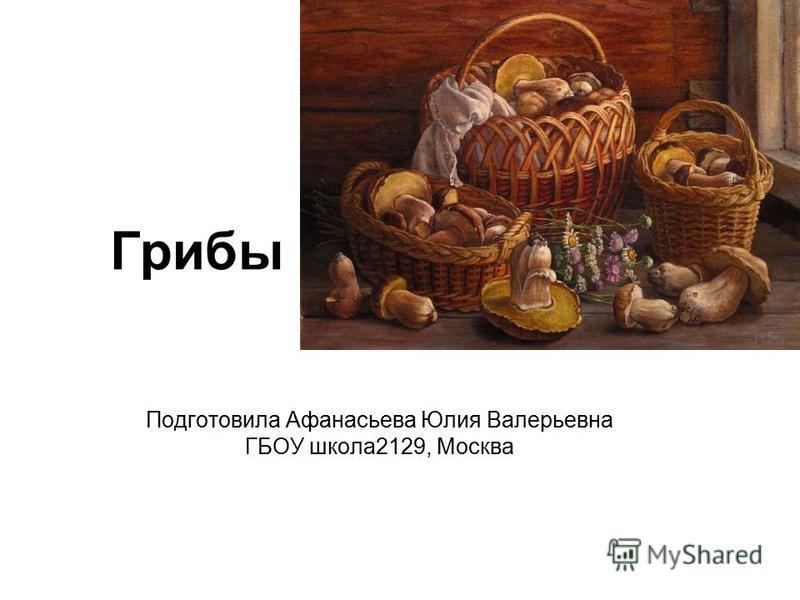 Грибы Подготовила Афанасьева Юлия Валерьевна ГБОУ школа 2129, Москва