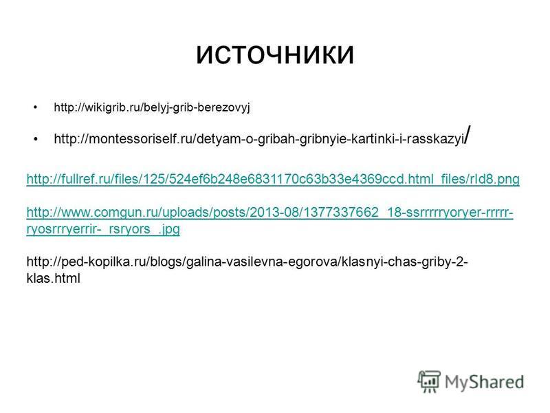 источники http://wikigrib.ru/belyj-grib-berezovyj http://montessoriself.ru/detyam-o-gribah-gribnyie-kartinki-i-rasskazyi / http://fullref.ru/files/125/524ef6b248e6831170c63b33e4369ccd.html_files/rId8. png http://www.comgun.ru/uploads/posts/2013-08/13