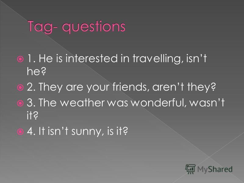 1. He is intersted in travelling,….? 2. They are your friends,….? 3. The weather was wonderful,….? 4. It isnt sunny,….? c