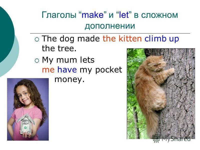 Глаголы make и let в сложном дополнении The dog made the kitten climb up the tree. My mum lets me have my pocket money.