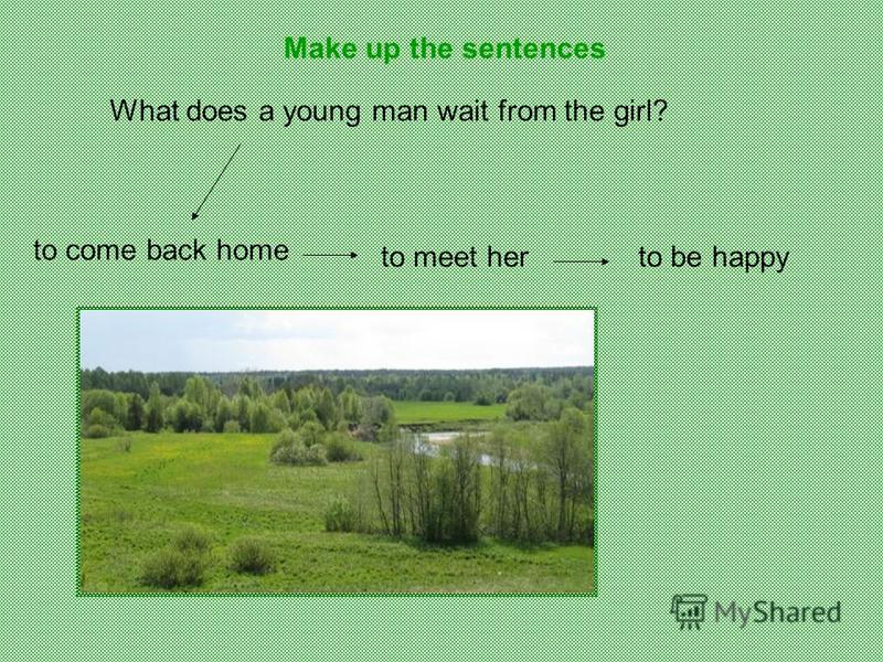 What does a young man wait from the girl? to come back home to meet herto be happy Make up the sentences