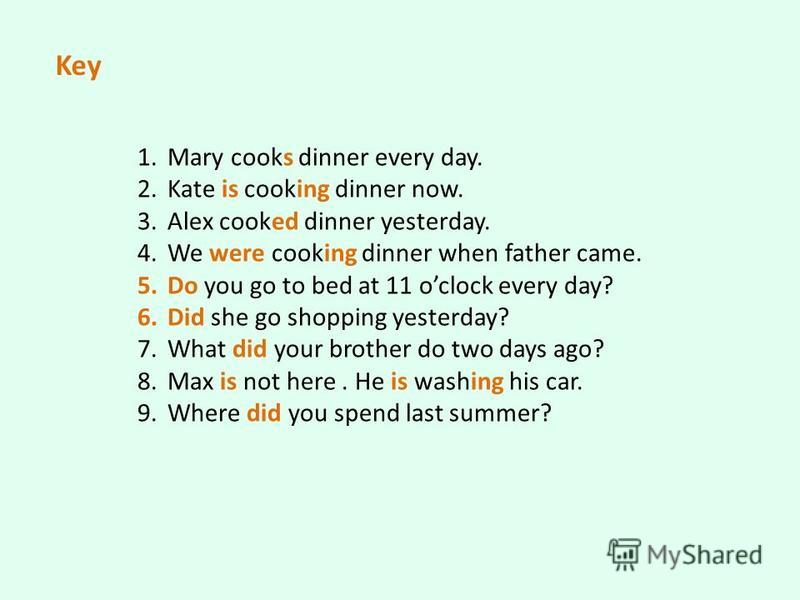 1. Mary cooks dinner every day. 2. Kate is cooking dinner now. 3. Alex cooked dinner yesterday. 4. We were cooking dinner when father came. 5. Do you go to bed at 11 oclock every day? 6. Did she go shopping yesterday? 7. What did your brother do two