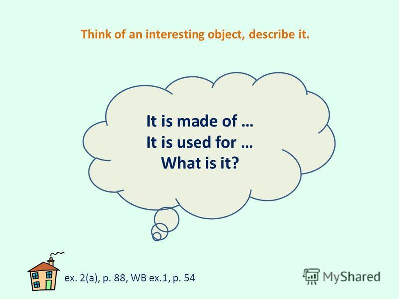 Think of an interesting object, describe it. It is made of … It is used for … What is it? ex. 2(a), p. 88, WB ex.1, p. 54