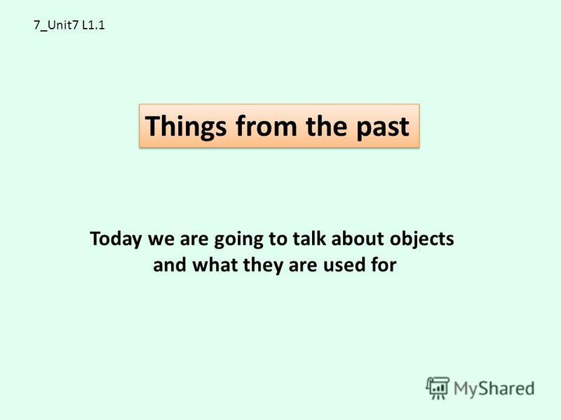 7_Unit7 L1.1 Things from the past Today we are going to talk about objects and what they are used for