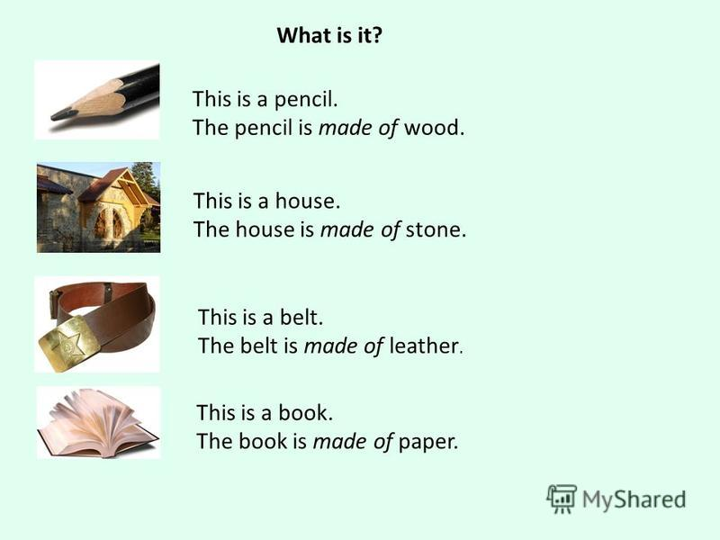 What is it? This is a pencil. The pencil is made of wood. This is a house. The house is made of stone. This is a belt. The belt is made of leather. This is a book. The book is made of paper.