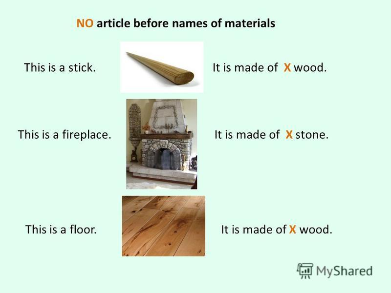 NO article before names of materials This is a stick.It is made of X wood. This is a fireplace.It is made of X stone. This is a floor.It is made of X wood.