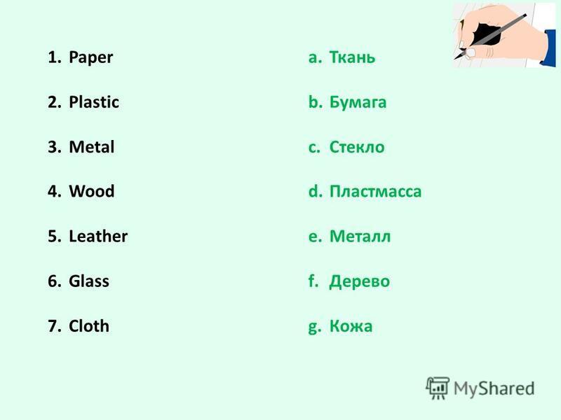 1. Paper 2. Plastic 3. Metal 4. Wood 5. Leather 6. Glass 7. Cloth a.Ткань b.Бумага c.Стекло d.Пластмасса e.Металл f.Дерево g.Кожа