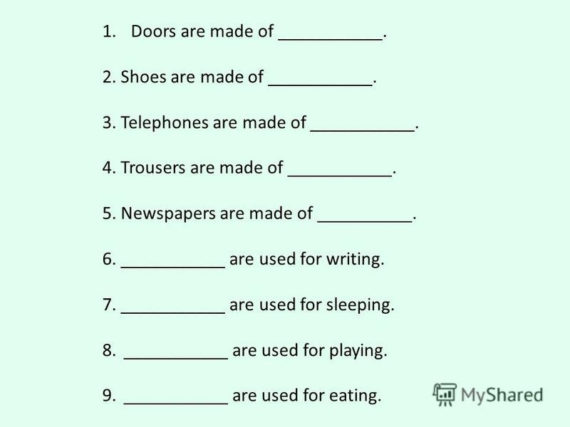 1. Doors are made of ___________. 2. Shoes are made of ___________. 3. Telephones are made of ___________. 4. Trousers are made of ___________. 5. Newspapers are made of __________. 6. ___________ are used for writing. 7. ___________ are used for sle