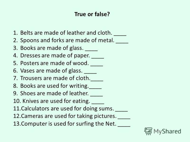 True or false? 1. Belts are made of leather and cloth. ____ 2. Spoons and forks are made of metal. ____ 3. Books are made of glass. ____ 4. Dresses are made of paper. ____ 5. Posters are made of wood. ____ 6. Vases are made of glass. ____ 7. Trousers