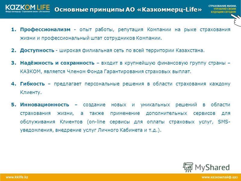 Основные принципы АО «Казкоммерц-Life» 1. Профессионализм - опыт работы, репутация Компании на рыке страхования жизни и профессиональный штат сотрудников Компании. 2. Доступность - широкая филиальная сеть по всей территории Казахстана. 3.Надёжность и