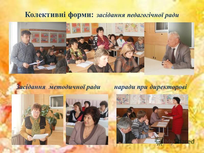 Колективні форми: засідання педагогічної ради Засідання методичної ради наради при директорові