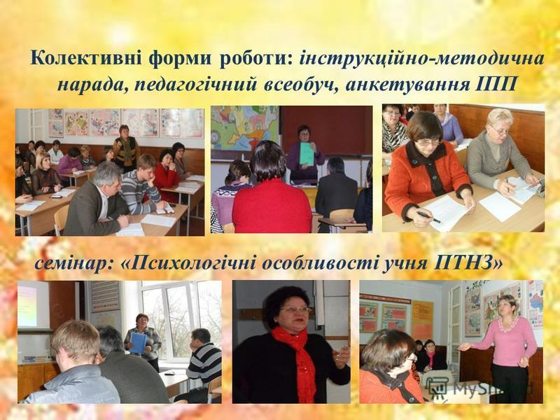 Колективні форми роботи: інструкційно-методична нарада, педагогічний всеобуч, анкетування ІПП семінар: «Психологічні особливості учня ПТНЗ»