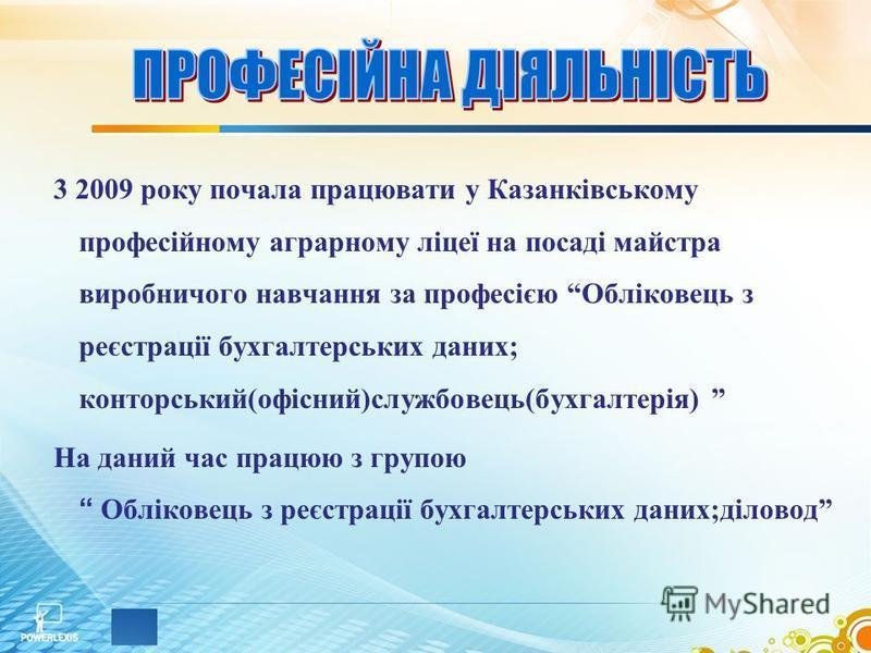 3 2009 року почала працювати у Казанківському професійному аграрному ліцеї на посаді майстра виробничого навчання за професією Обліковець з реєстрації бухгалтерських даних; конторський(офісний)службовець(бухгалтерія) На даний час працюю з групою Облі