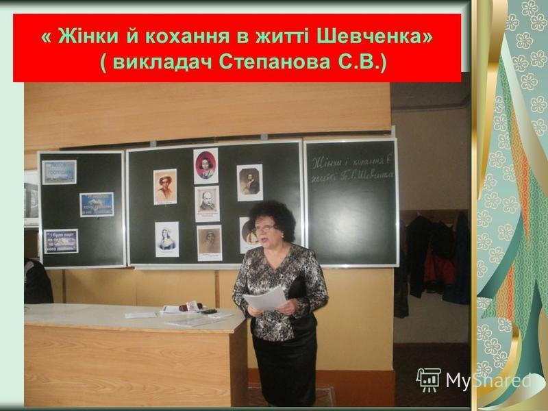 « Жінки й кохання в житті Шевченка» ( викладач Степанова С.В.)
