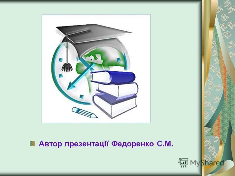 Автор презентації Федоренко С.М.