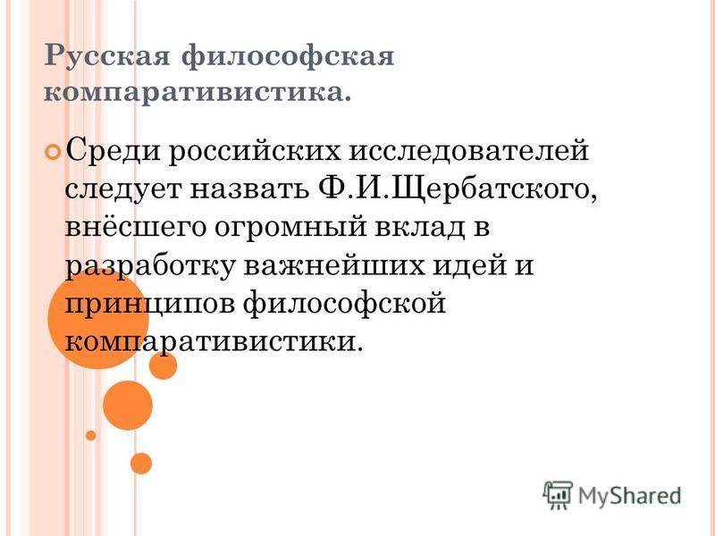 Русская философская компаративистика. Среди российских исследователей следует назвать Ф.И.Щербатского, внёсшего огромный вклад в разработку важнейших идей и принципов философской компаративистики.