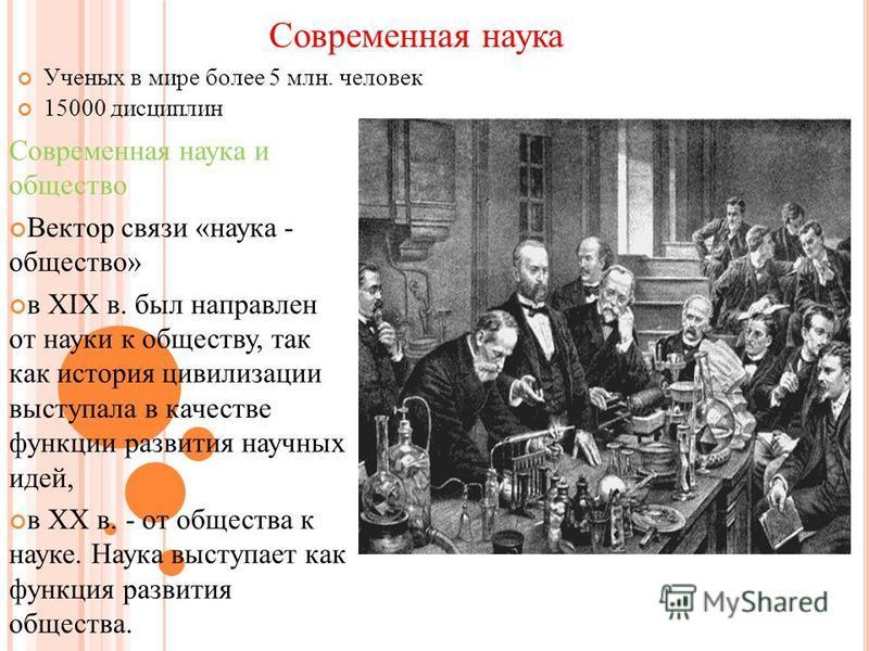 Современная наука Ученых в мире более 5 млн. человек 15000 дисциплин Современная наука и общество Вектор связи «наука - общество» в XIX в. был направлен от науки к обществу, так как история цивилизации выступала в качестве функции развития научных ид