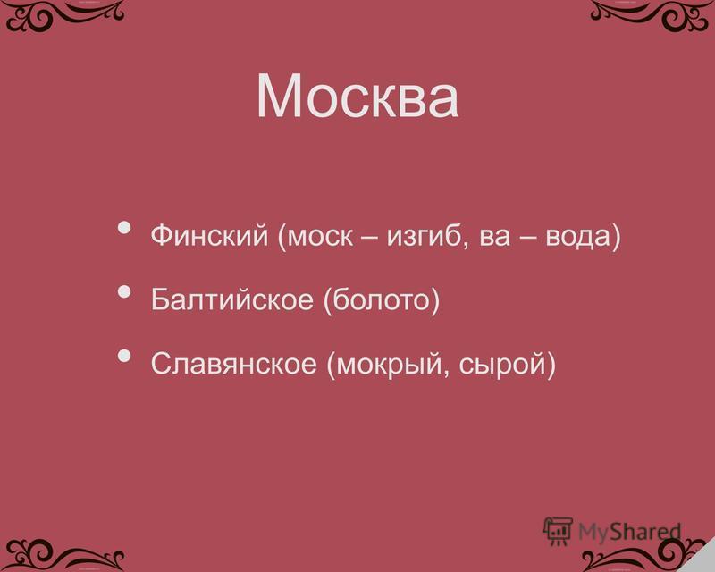 Финский (моск – изгиб, ва – вода) Балтийское (болото) Славянское (мокрый, сырой) Москва