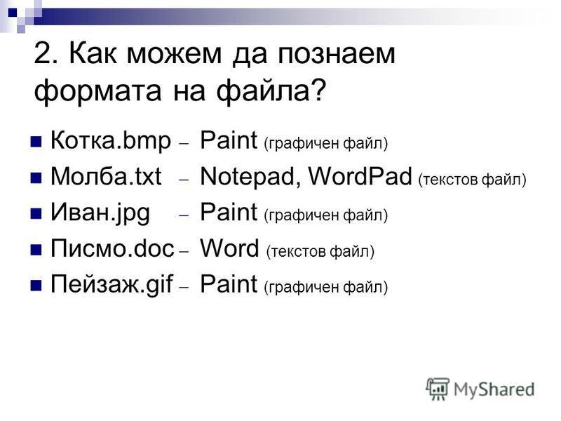 2. Как можем да познаем формата на файла? Котка.bmp Молба.txt Иван.jpg Писмо.doc Пейзаж.gif Paint (графичен файл) Notepad, WordPad (текстов файл) Paint (графичен файл) Word (текстов файл) Paint (графичен файл)