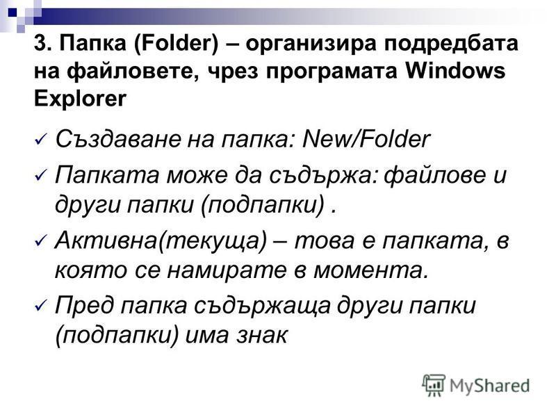 3. Папка (Folder) – организира подредбата на файловете, чрез програмата Windows Explorer Създаване на папка: New/Folder Папката може да съдържа: файлове и други папки (подпапки). Активна(текуща) – това е папката, в която се намирате в момента. Пред п