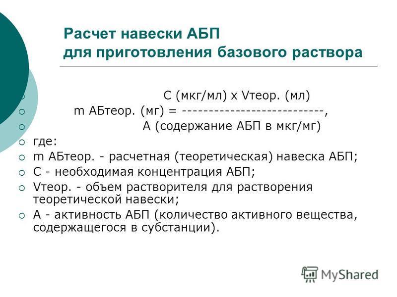 Расчет навески АБП для приготовления базового раствора С (мкг/мл) x Vтеор. (мл) m АБтеор. (мг) = ---------------------------, А (содержание АБП в мкг/мг) где: m АБтеор. - расчетная (теоретическая) навеска АБП; С - необходимая концентрация АБП; Vтеор.