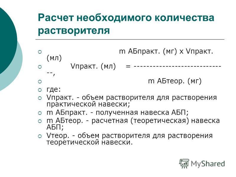 Расчет необходимого количества растворителя m АБпракт. (мг) x Vпракт. (мл) Vпракт. (мл) = ---------------------------- --, m АБтеор. (мг) где: Vпракт. - объем растворителя для растворения практической навески; m АБпракт. - полученная навеска АБП; m А