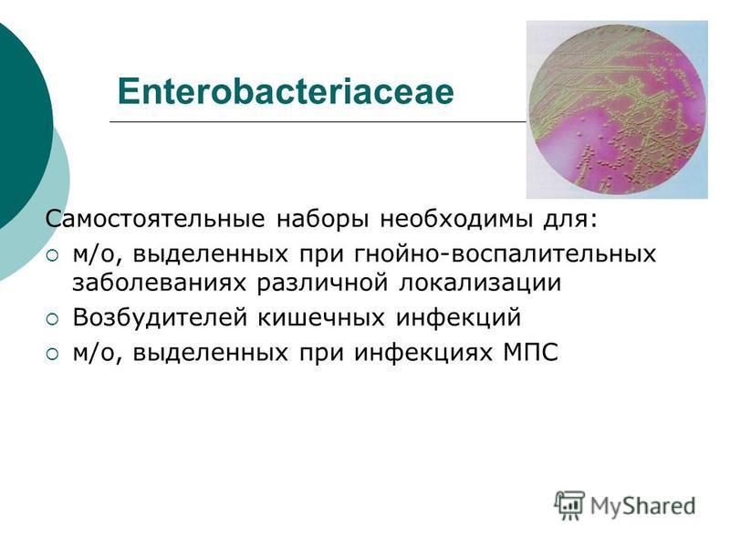 Enterobacteriaceae Самостоятельные наборы необходимы для: м/о, выделенных при гнойно-воспалительных заболеваниях различной локализации Возбудителей кишечных инфекций м/о, выделенных при инфекциях МПС