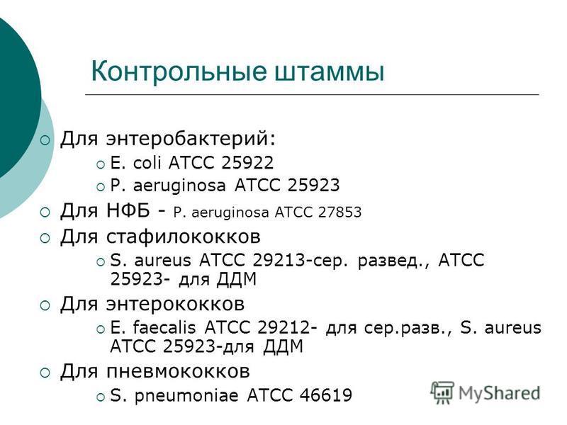 Контрольные штаммы Для энтеробактерий: E. coli ATCC 25922 P. aeruginosa ATCC 25923 Для НФБ - P. aeruginosa ATCC 27853 Для стафилококков S. aureus ATCC 29213-cер. развед., ATCC 25923- для ДДМ Для энтерококков E. faecalis ATCC 29212- для сер.разв., S.