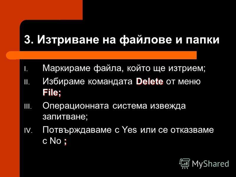 3. Изтриване на файлове и папки I. Маркираме файла, който ще изтрием; Delete File; II. Избираме командата Delete от меню File; III. Операционната система извежда запитване; ; IV. Потвърждаваме с Yes или се отказваме с No ;