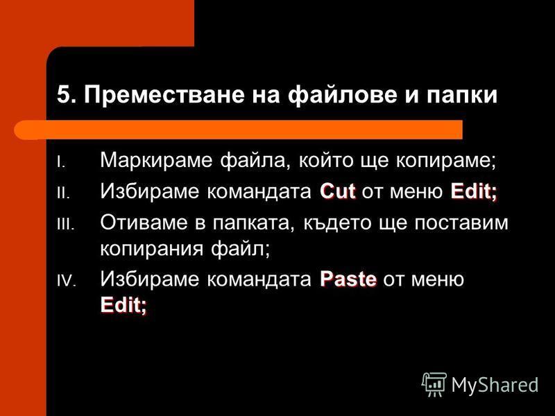 5. Преместване на файлове и папки I. Маркираме файла, който ще копираме; CutEdit; II. Избираме командата Cut от меню Edit; III. Отиваме в папката, където ще поставим копирания файл; Paste Edit; IV. Избираме командата Paste от меню Edit;
