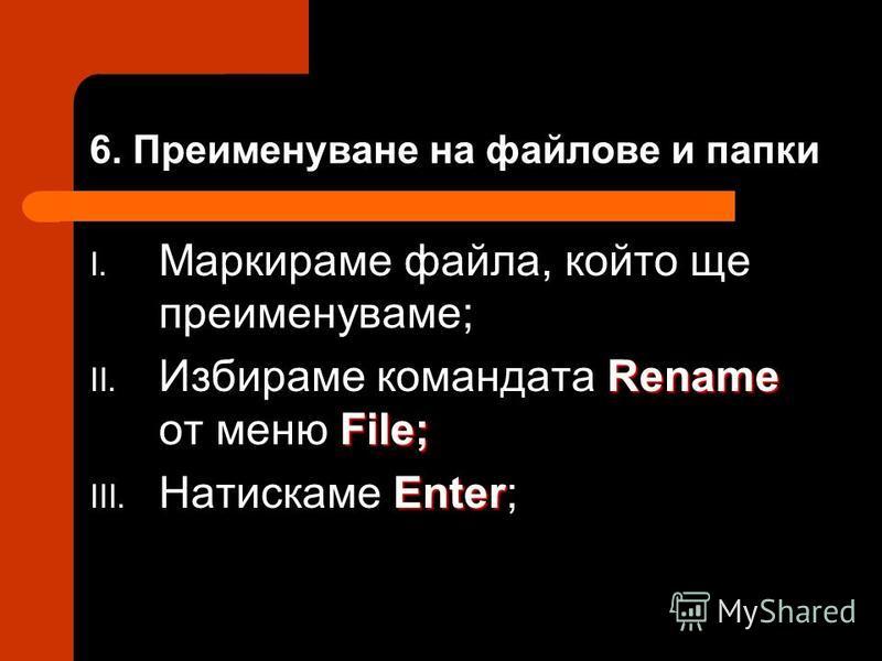 6. Преименуване на файлове и папки I. Маркираме файла, който ще преименуваме; Rename File; II. Избираме командата Rename от меню File; Enter III. Натискаме Enter;