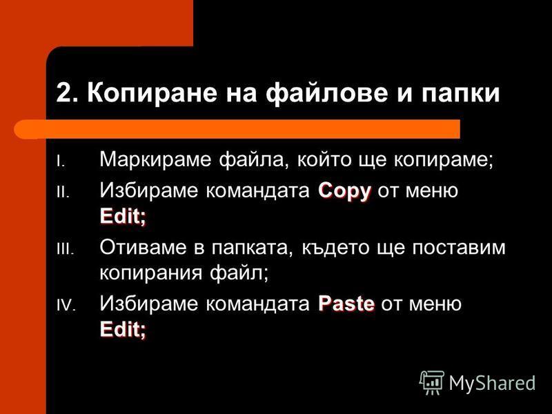2. Копиране на файлове и папки I. Маркираме файла, който ще копираме; Copy Edit; II. Избираме командата Copy от меню Edit; III. Отиваме в папката, където ще поставим копирания файл; Paste Edit; IV. Избираме командата Paste от меню Edit;
