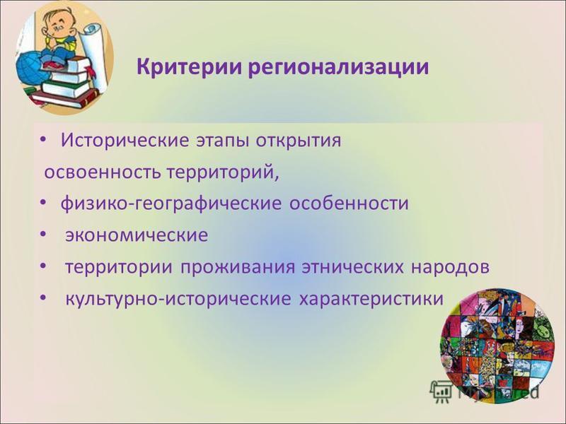 Критерии регионализации Исторические этапы открытия освоенность территорий, физико-географические особенности экономические территории проживания этнических народов культурно-исторические характеристики