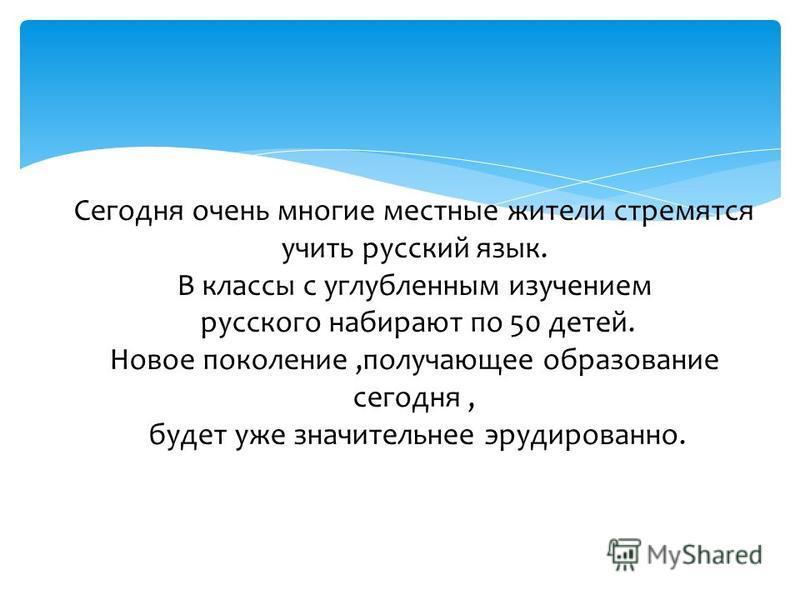 Сегодня очень многие местные жители стремятся учить русский язык. В классы с углубленным изучением русского набирают по 50 детей. Новое поколение,получающее образование сегодня, будет уже значительнее эрудированно.