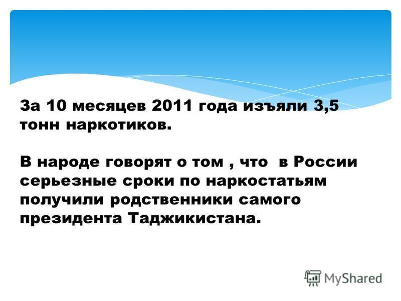 За 10 месяцев 2011 года изъяли 3,5 тонн наркотиков. В народе говорят о том, что в России серьезные сроки по наркостатьям получили родственники самого президента Таджикистана.